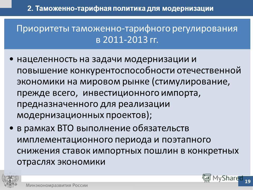 2. Таможенно-тарифная политика для модернизации 19 Приоритеты таможенно-тарифного регулирования в 2011-2013 гг. нацеленность на задачи модернизации и повышение конкурентоспособности отечественной экономики на мировом рынке (стимулирование, прежде все