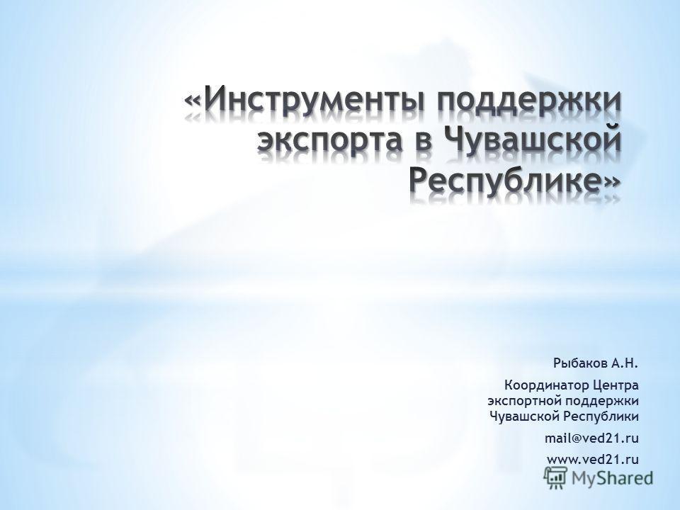 Рыбаков А.Н. Координатор Центра экспортной поддержки Чувашской Республики mail@ved21.ru www.ved21.ru