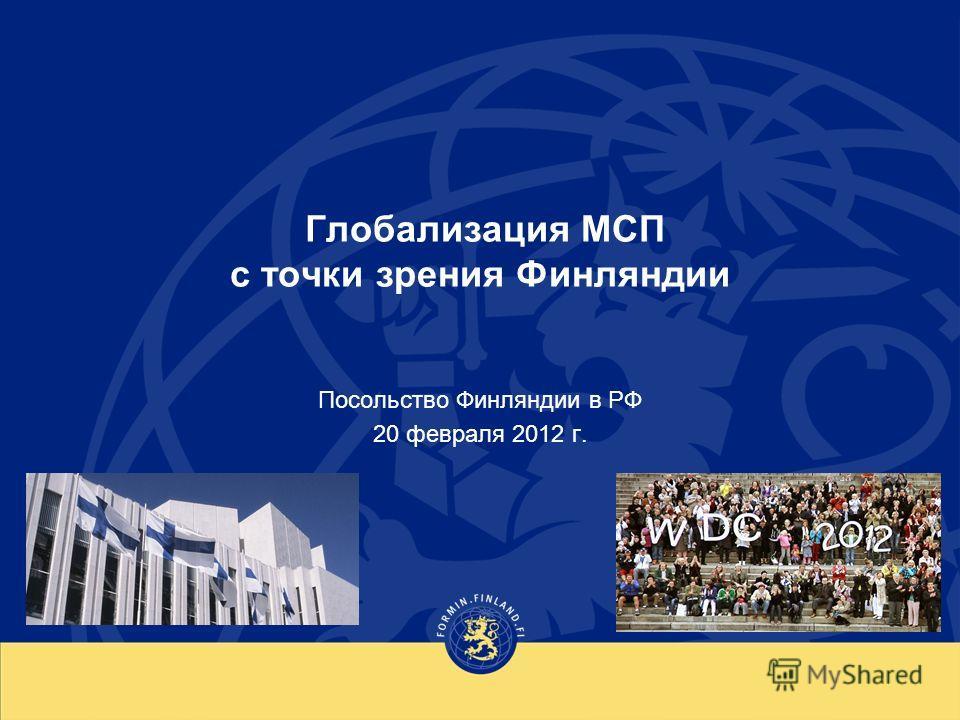 Глобализация МСП с точки зрения Финляндии Посольство Финляндии в РФ 20 февраля 2012 г.