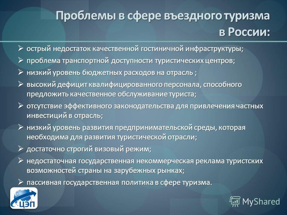 Проблемы в сфере въездного туризма в России: острый недостаток качественной гостиничной инфраструктуры; острый недостаток качественной гостиничной инфраструктуры; проблема транспортной доступности туристических центров; проблема транспортной доступно