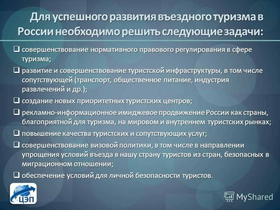 Для успешного развития въездного туризма в России необходимо решить следующие задачи: совершенствование нормативного правового регулирования в сфере туризма; совершенствование нормативного правового регулирования в сфере туризма; развитие и совершенс