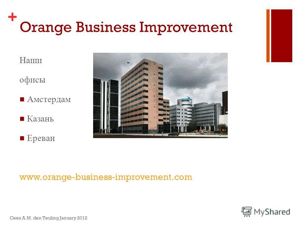 + Orange Business Improvement Наши офисы Амстердам Казань Ереван www.orange-business-improvement.com Cees A.M. den Teuling January 2012