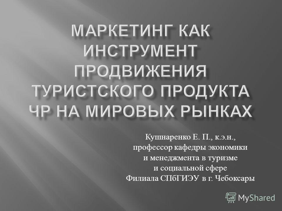 Кушнаренко Е. П., к. э. н., профессор кафедры экономики и менеджмента в туризме и социальной сфере Филиала СПбГИЭУ в г. Чебоксары