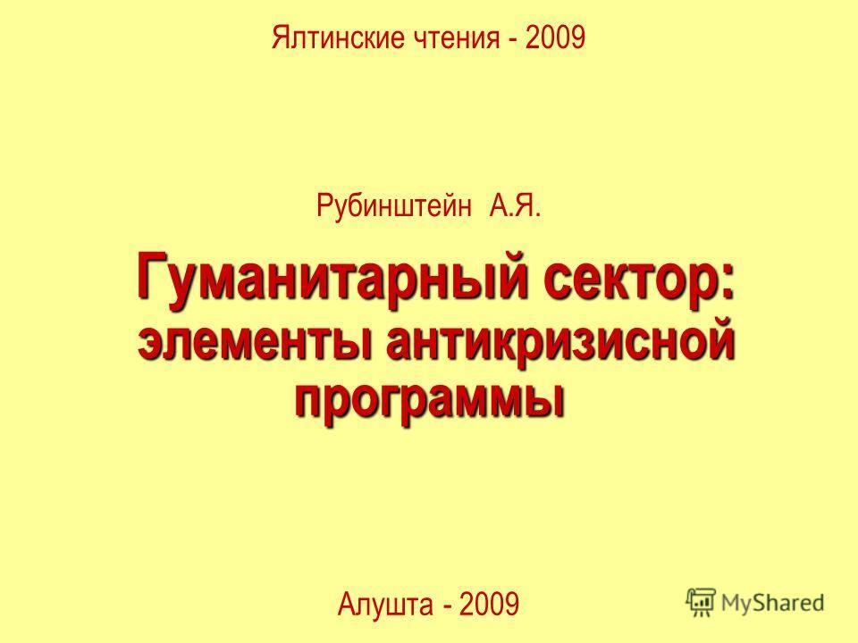 Гуманитарный сектор: Гуманитарный сектор: элементы антикризисной программы элементы антикризисной программы Ялтинские чтения - 2009 Алушта - 2009 Рубинштейн А.Я.