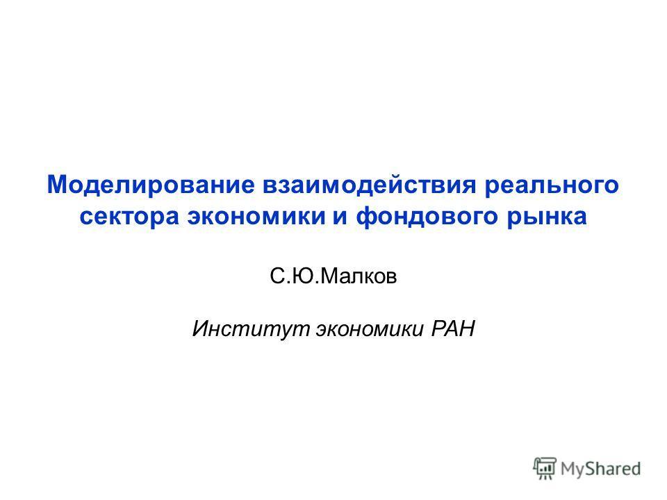 Моделирование взаимодействия реального сектора экономики и фондового рынка С.Ю.Малков Институт экономики РАН