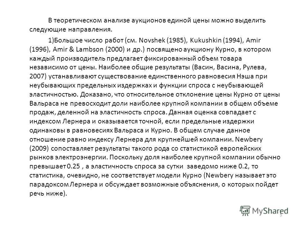 В теоретическом анализе аукционов единой цены можно выделить следующие направления. 1)Большое число работ (см. Novshek (1985), Kukushkin (1994), Amir (1996), Amir & Lambson (2000) и др.) посвящено аукциону Курно, в котором каждый производитель предла