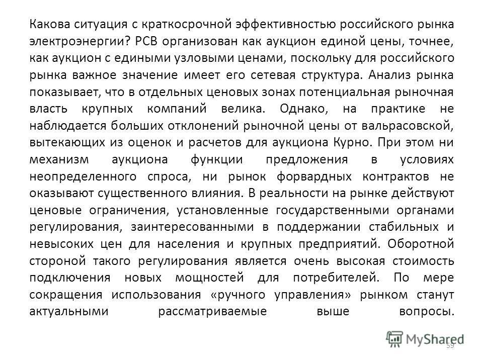Какова ситуация с краткосрочной эффективностью российского рынка электроэнергии? РСВ организован как аукцион единой цены, точнее, как аукцион с едиными узловыми ценами, поскольку для российского рынка важное значение имеет его сетевая структура. Анал