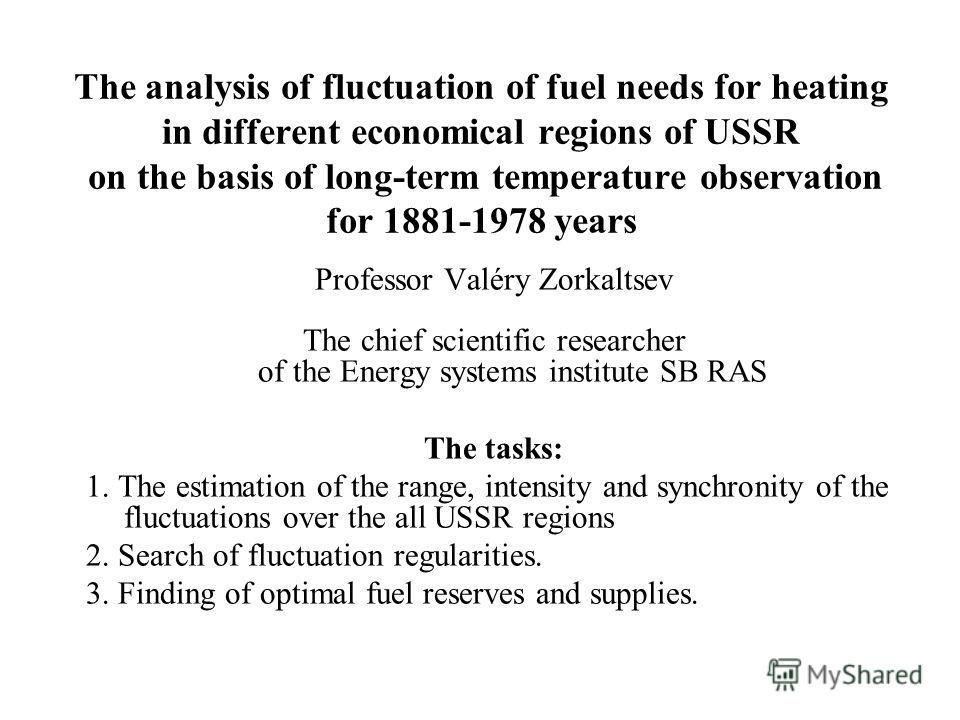 The analysis of fluctuation of fuel needs for heating in different economical regions of USSR on the basis of long-term temperature observation for 1881-1978 years Professor Valéry Zorkaltsev The chief scientific researcher of the Energy systems inst