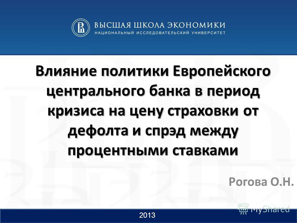 Влияние политики Европейского центрального банка в период кризиса на цену страховки от дефолта и спрэд между процентными ставками Рогова О.Н. 1 2013