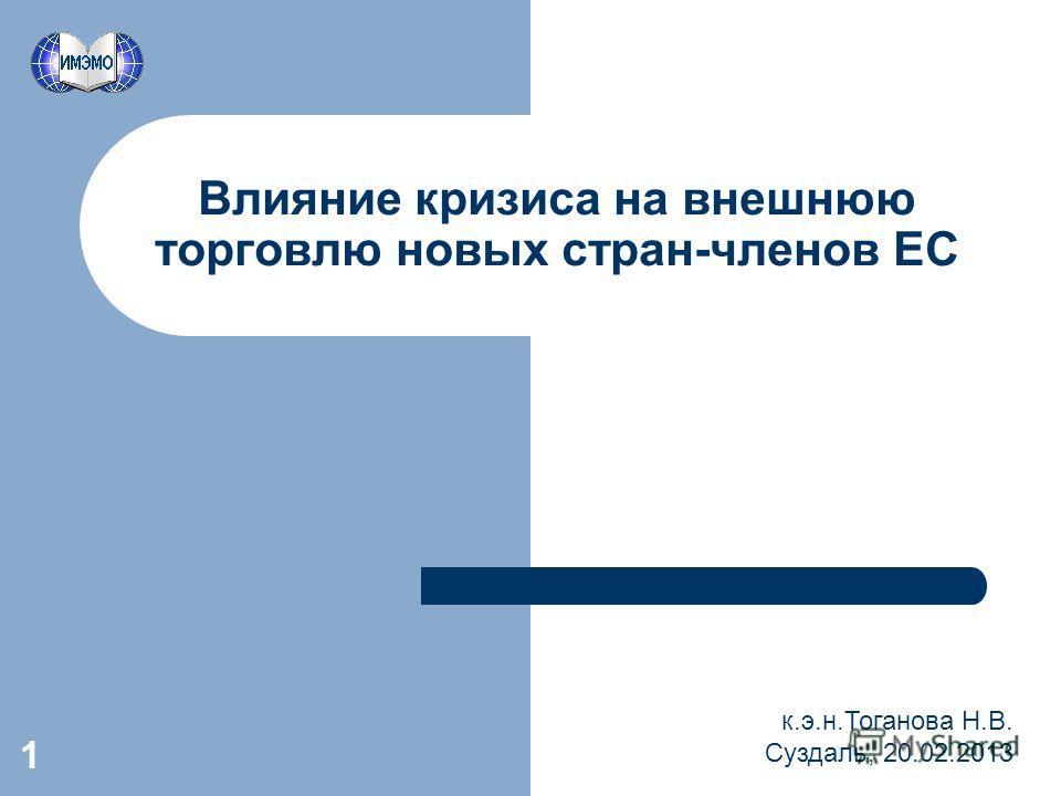 1 Влияние кризиса на внешнюю торговлю новых стран-членов ЕС к.э.н.Тоганова Н.В. Суздаль, 20.02.2013
