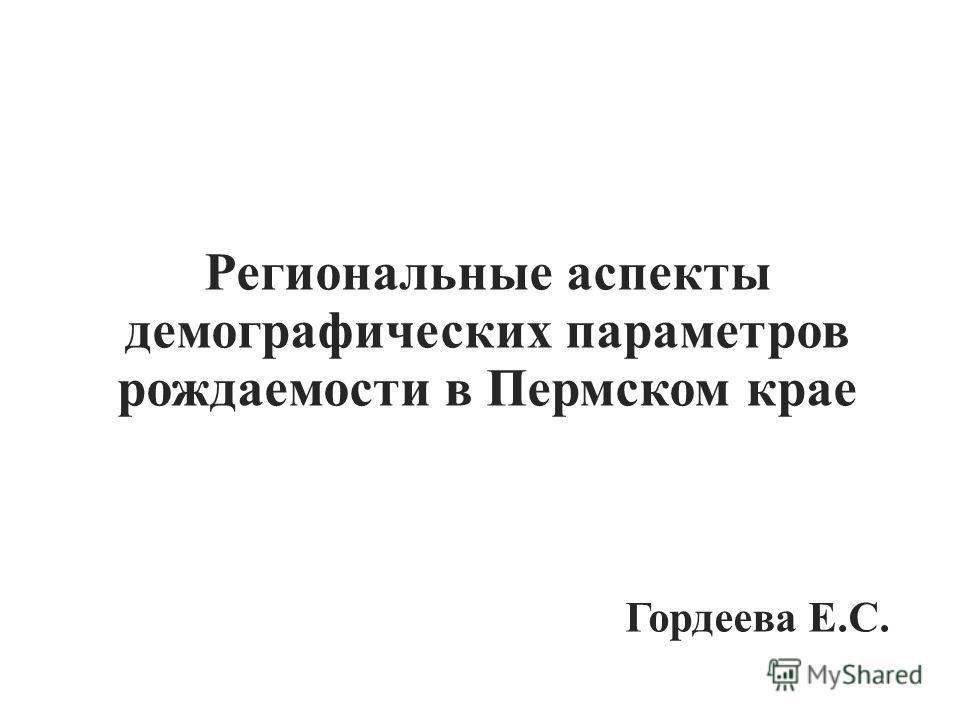 Региональные аспекты демографических параметров рождаемости в Пермском крае Гордеева Е.С.