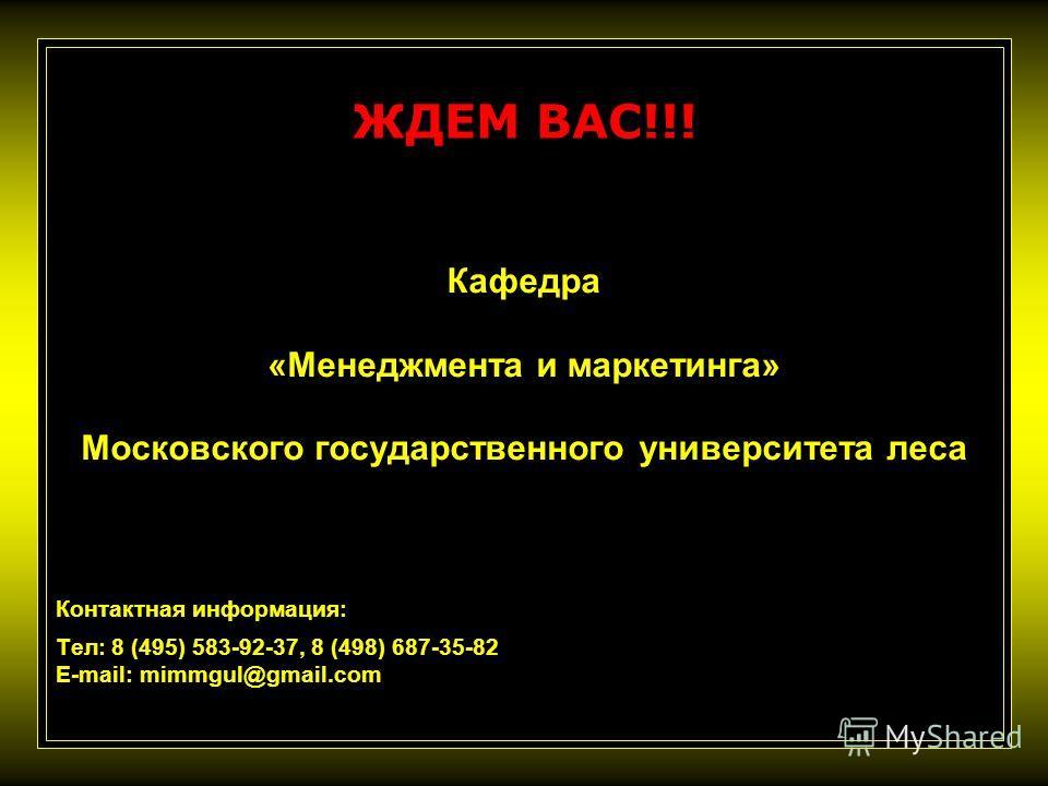 ЖДЕМ ВАС!!! Кафедра «Менеджмента и маркетинга» Московского государственного университета леса Контактная информация: Тел: 8 (495) 583-92-37, 8 (498) 687-35-82 E-mail: mimmgul@gmail.com