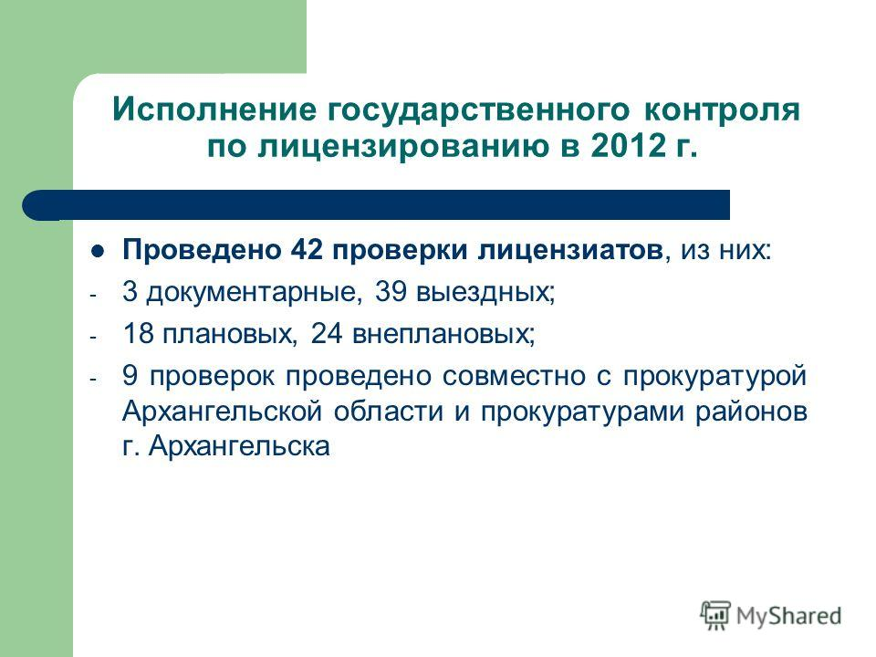 Исполнение государственного контроля по лицензированию в 2012 г. Проведено 42 проверки лицензиатов, из них: - 3 документарные, 39 выездных; - 18 плановых, 24 внеплановых; - 9 проверок проведено совместно с прокуратурой Архангельской области и прокура