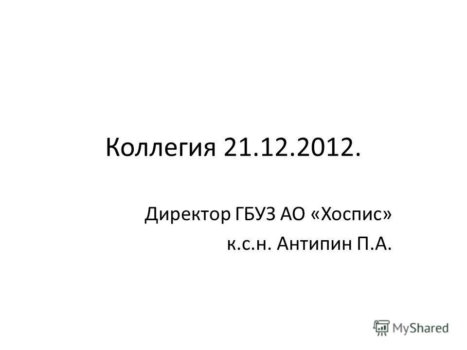 Коллегия 21.12.2012. Директор ГБУЗ АО «Хоспис» к.с.н. Антипин П.А.