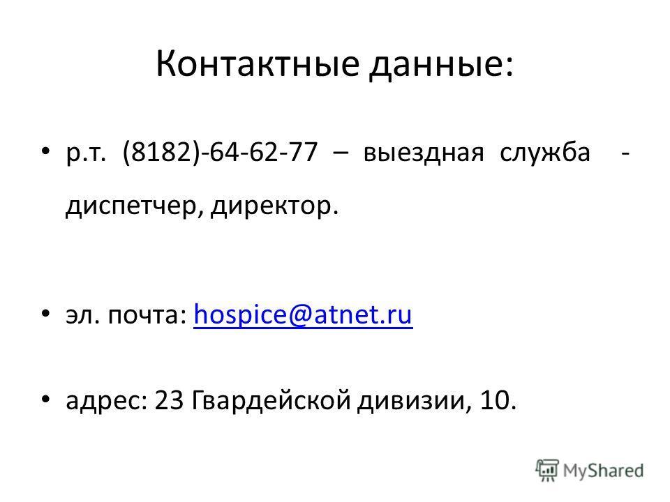 Контактные данные: р.т. (8182)-64-62-77 – выездная служба - диспетчер, директор. эл. почта: hospice@atnet.ruhospice@atnet.ru адрес: 23 Гвардейской дивизии, 10.