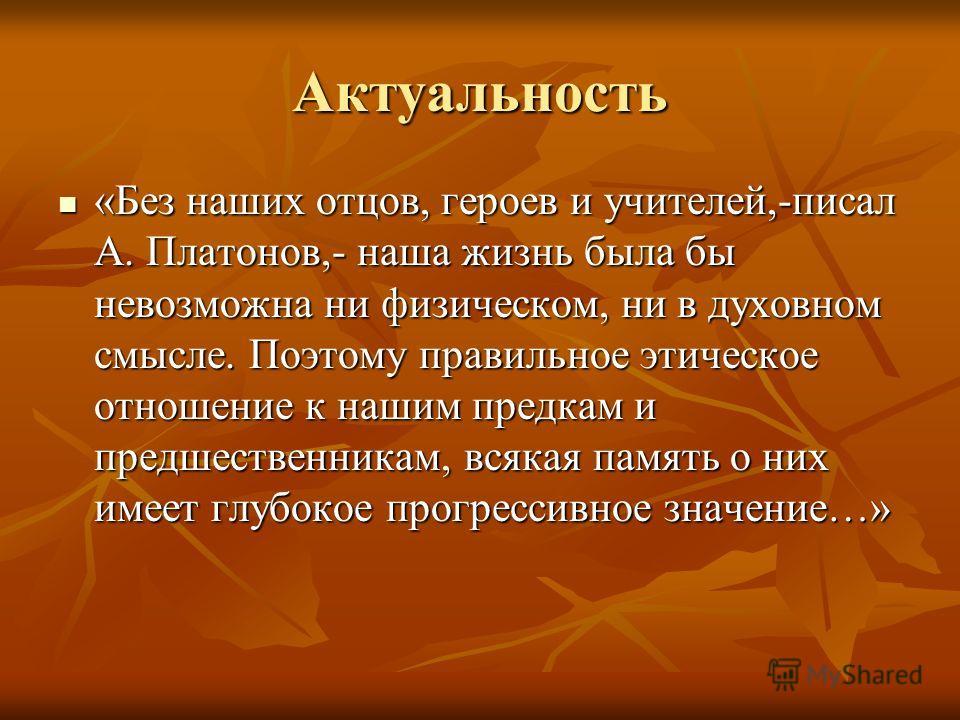 Актуальность «Без наших отцов, героев и учителей,-писал А. Платонов,- наша жизнь была бы невозможна ни физическом, ни в духовном смысле. Поэтому правильное этическое отношение к нашим предкам и предшественникам, всякая память о них имеет глубокое про
