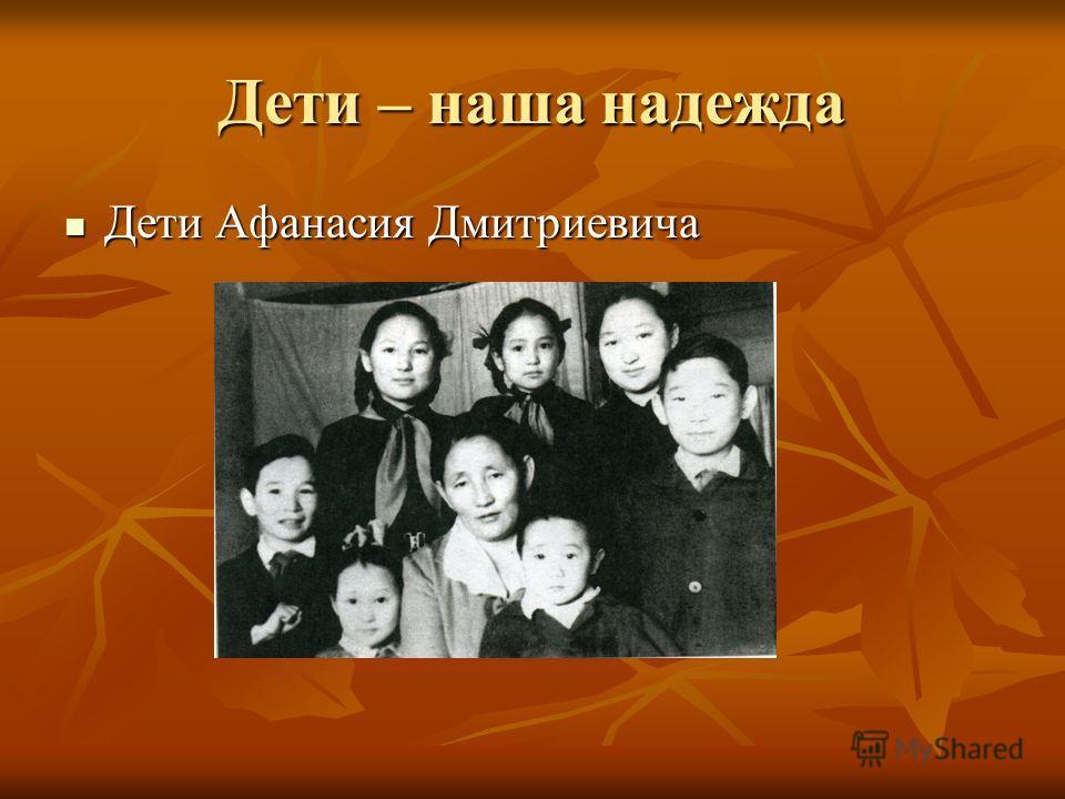 Дети – наша надежда Дети Афанасия Дмитриевича Дети Афанасия Дмитриевича