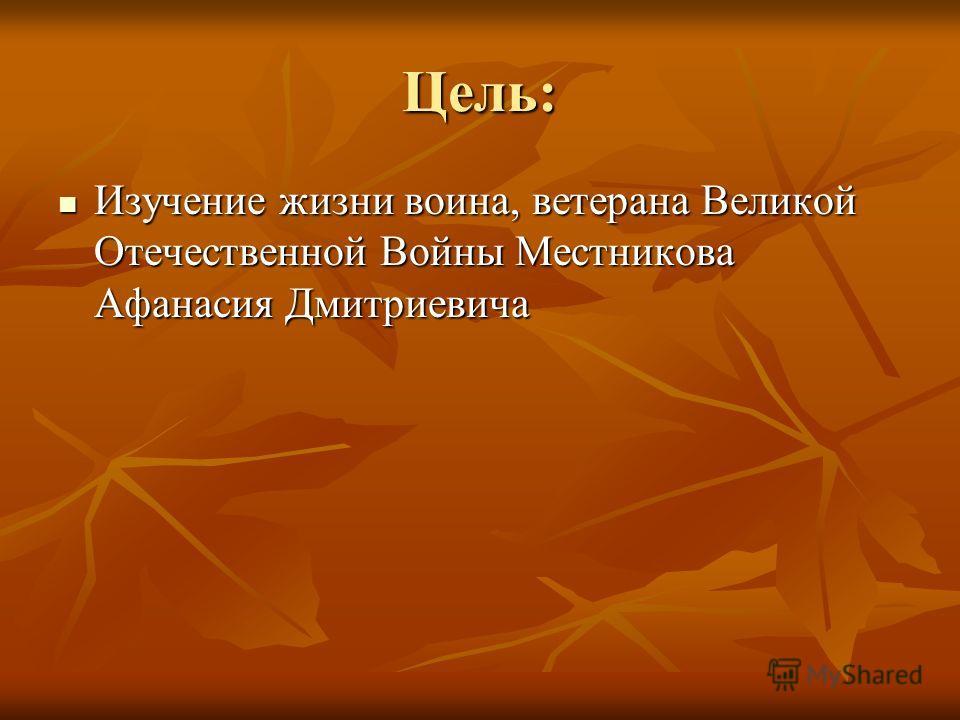 Цель: Изучение жизни воина, ветерана Великой Отечественной Войны Местникова Афанасия Дмитриевича Изучение жизни воина, ветерана Великой Отечественной Войны Местникова Афанасия Дмитриевича