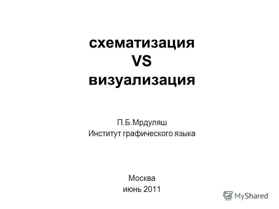 схематизация VS визуализация П.Б.Мрдуляш Институт графического языка Москва июнь 2011
