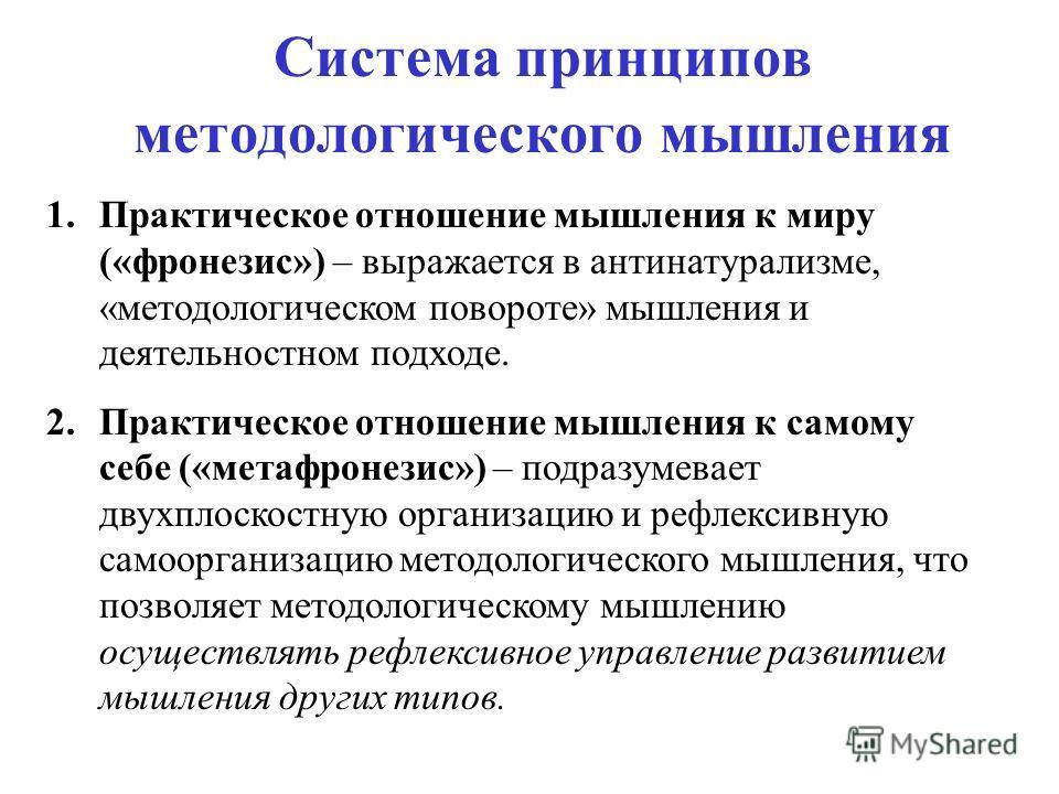Система принципов методологического мышления 1.Практическое отношение мышления к миру («фронезис») – выражается в антинатурализме, «методологическом повороте» мышления и деятельностном подходе. 2.Практическое отношение мышления к самому себе («метафр