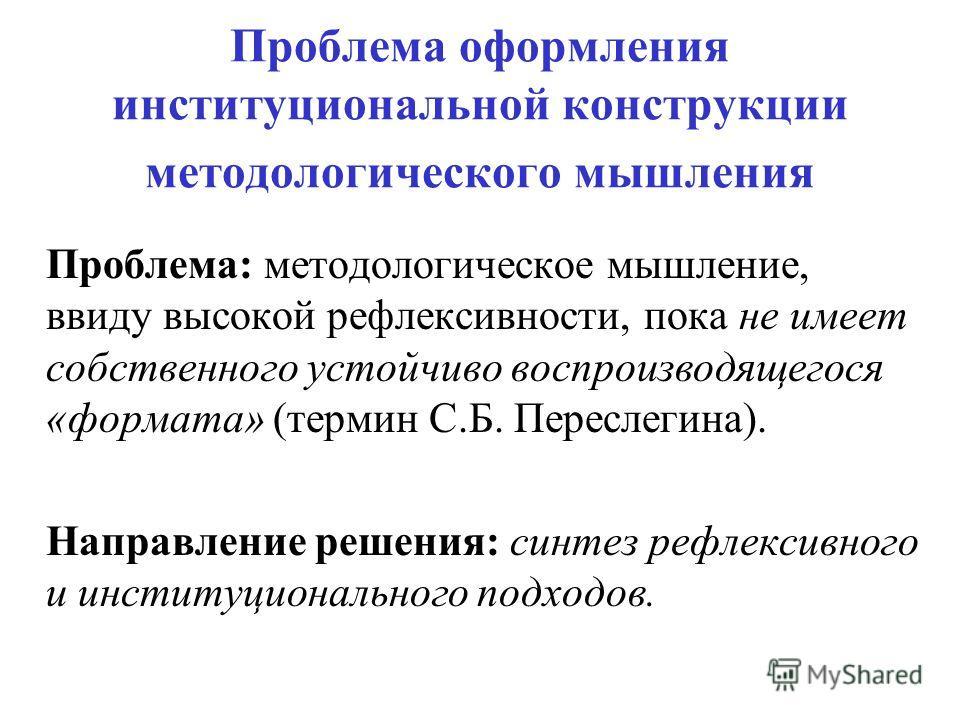 Проблема оформления институциональной конструкции методологического мышления Проблема: методологическое мышление, ввиду высокой рефлексивности, пока не имеет собственного устойчиво воспроизводящегося «формата» (термин С.Б. Переслегина). Направление р