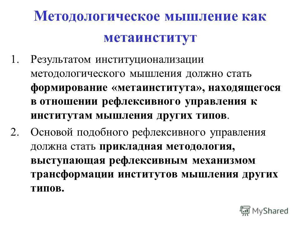 Методологическое мышление как метаинститут 1.Результатом институционализации методологического мышления должно стать формирование «метаинститута», находящегося в отношении рефлексивного управления к институтам мышления других типов. 2.Основой подобно
