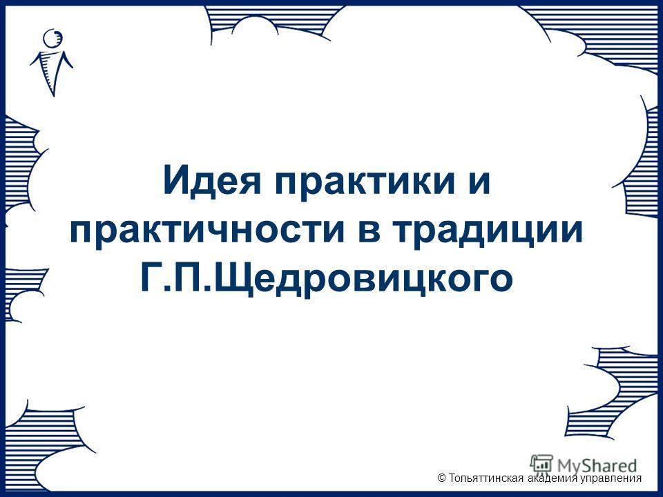 © Тольяттинская академия управления Идея практики и практичности в традиции Г.П.Щедровицкого