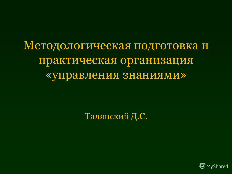 Методологическая подготовка и практическая организация «управления знаниями» Талянский Д.С.