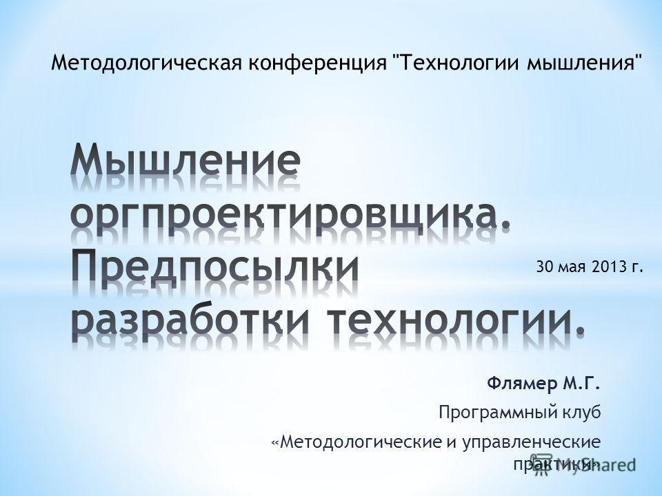 Флямер М.Г. Программный клуб «Методологические и управленческие практики» 30 мая 2013 г. Методологическая конференция Технологии мышления