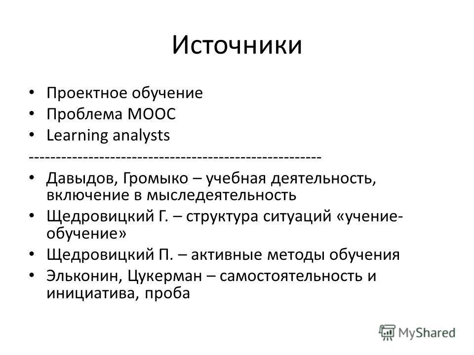 Источники Проектное обучение Проблема MOOC Learning analysts ------------------------------------------------------ Давыдов, Громыко – учебная деятельность, включение в мыследеятельность Щедровицкий Г. – структура ситуаций «учение- обучение» Щедровиц