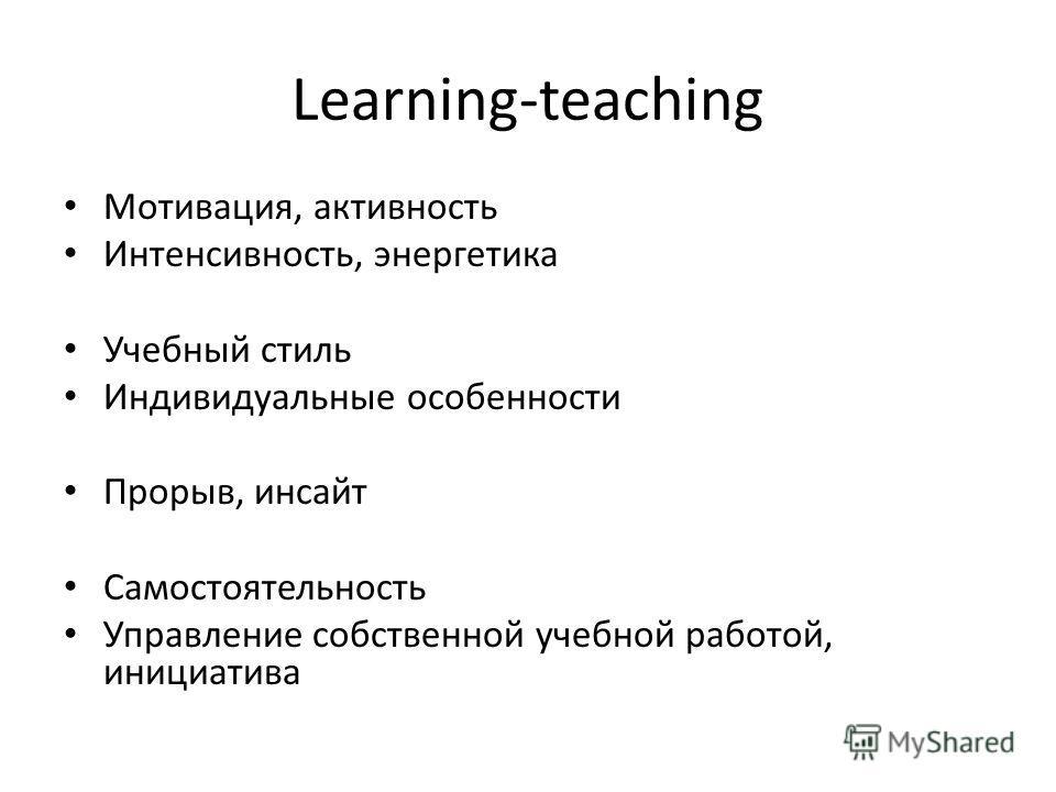 Learning-teaching Мотивация, активность Интенсивность, энергетика Учебный стиль Индивидуальные особенности Прорыв, инсайт Самостоятельность Управление собственной учебной работой, инициатива