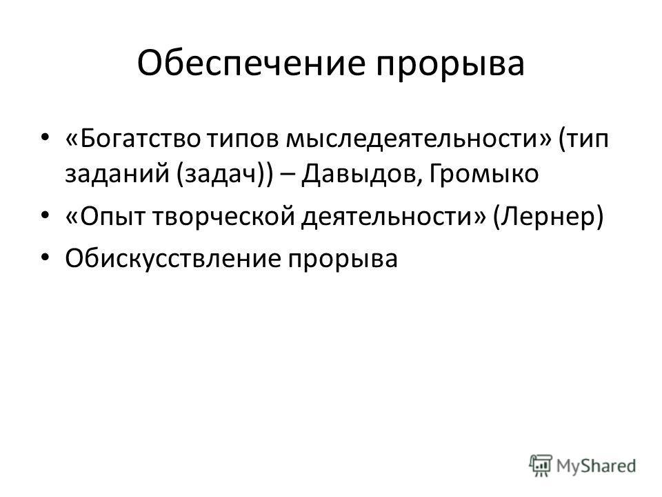 Обеспечение прорыва «Богатство типов мыследеятельности» (тип заданий (задач)) – Давыдов, Громыко «Опыт творческой деятельности» (Лернер) Обискусствление прорыва