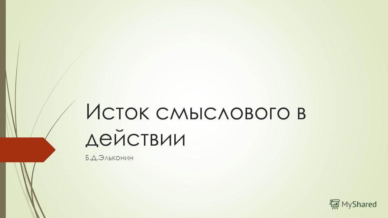 Исток смыслового в действии Б.Д.Эльконин
