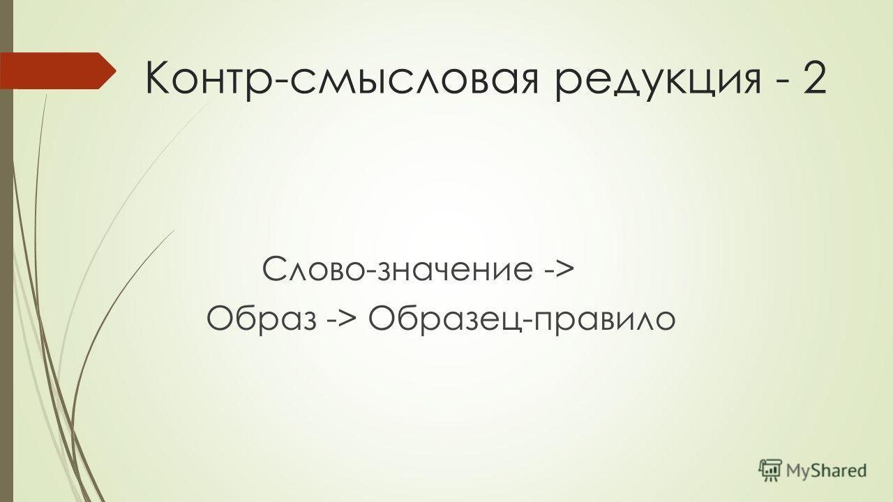 Контр-смысловая редукция - 2 Слово-значение -> Образ -> Образец-правило