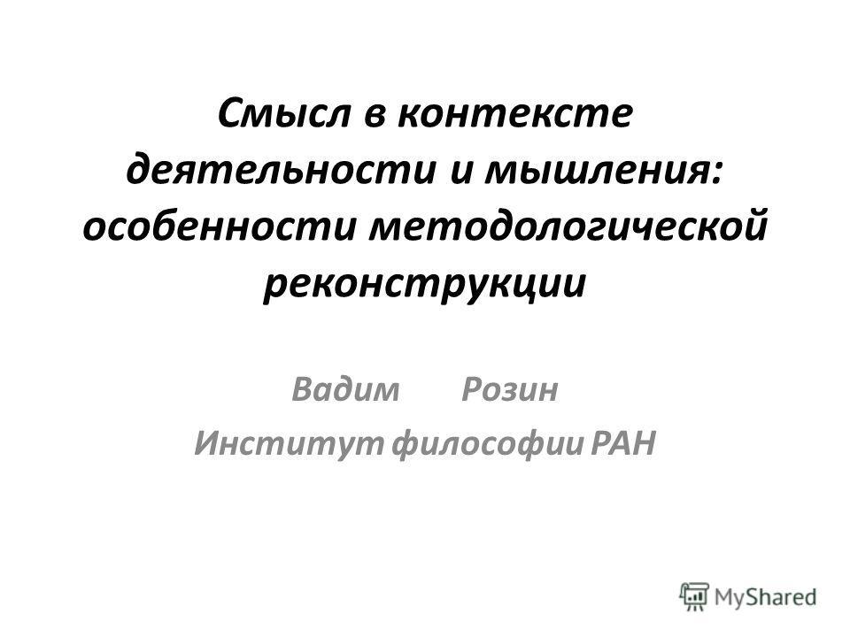 Смысл в контексте деятельности и мышления: особенности методологической реконструкции Вадим Розин Институт философии РАН