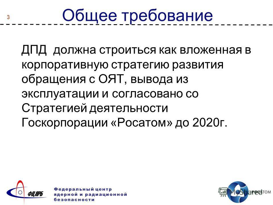 3 Общее требование ДПД должна строиться как вложенная в корпоративную стратегию развития обращения с ОЯТ, вывода из эксплуатации и согласовано со Стратегией деятельности Госкорпорации «Росатом» до 2020г.