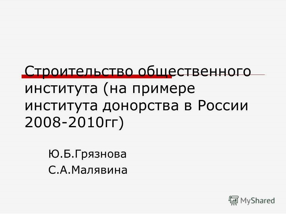 Строительство общественного института (на примере института донорства в России 2008-2010гг) Ю.Б.Грязнова С.А.Малявина