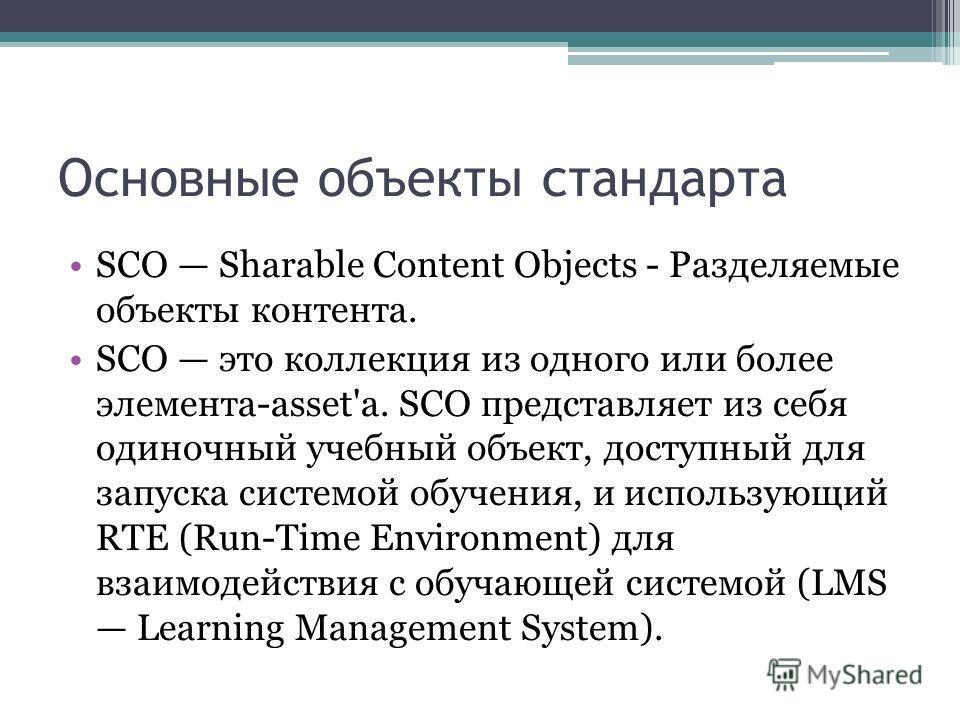 Основные объекты стандарта SCO Sharable Content Objects - Разделяемые объекты контента. SCO это коллекция из одного или более элемента-asset'а. SCO представляет из себя одиночный учебный объект, доступный для запуска системой обучения, и использующий