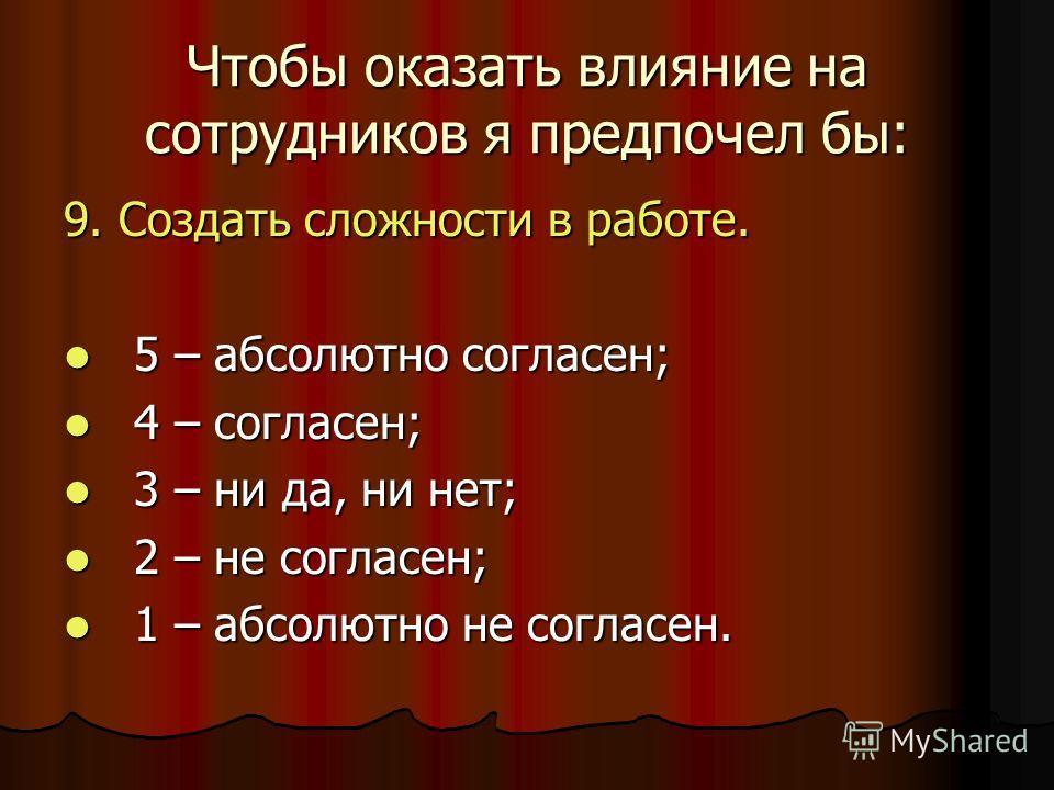 Чтобы оказать влияние на сотрудников я предпочел бы: 9. Создать сложности в работе. 5 – абсолютно согласен; 5 – абсолютно согласен; 4 – согласен; 4 – согласен; 3 – ни да, ни нет; 3 – ни да, ни нет; 2 – не согласен; 2 – не согласен; 1 – абсолютно не с