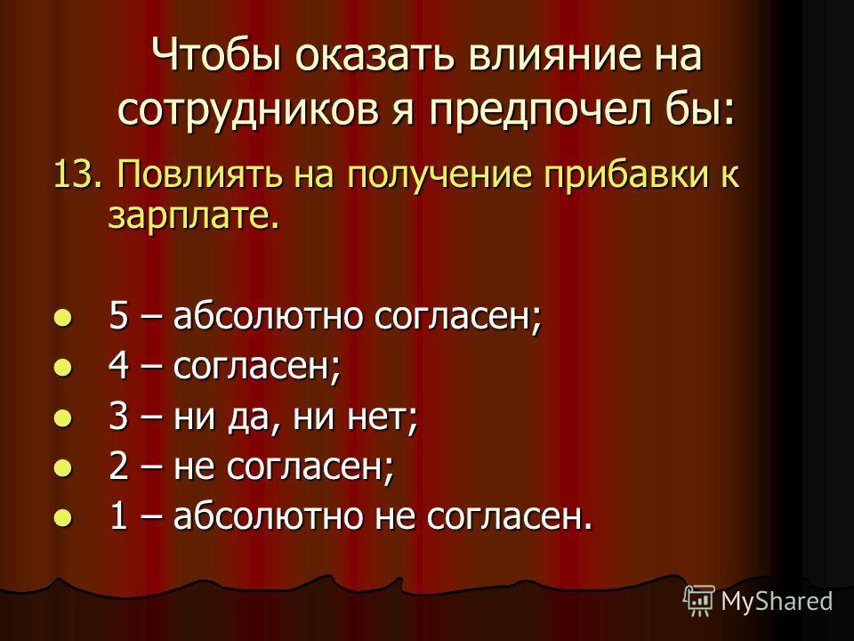 Чтобы оказать влияние на сотрудников я предпочел бы: 13. Повлиять на получение прибавки к зарплате. 5 – абсолютно согласен; 5 – абсолютно согласен; 4 – согласен; 4 – согласен; 3 – ни да, ни нет; 3 – ни да, ни нет; 2 – не согласен; 2 – не согласен; 1