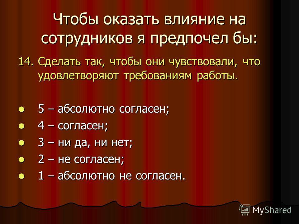 Чтобы оказать влияние на сотрудников я предпочел бы: 14. Сделать так, чтобы они чувствовали, что удовлетворяют требованиям работы. 5 – абсолютно согласен; 5 – абсолютно согласен; 4 – согласен; 4 – согласен; 3 – ни да, ни нет; 3 – ни да, ни нет; 2 – н