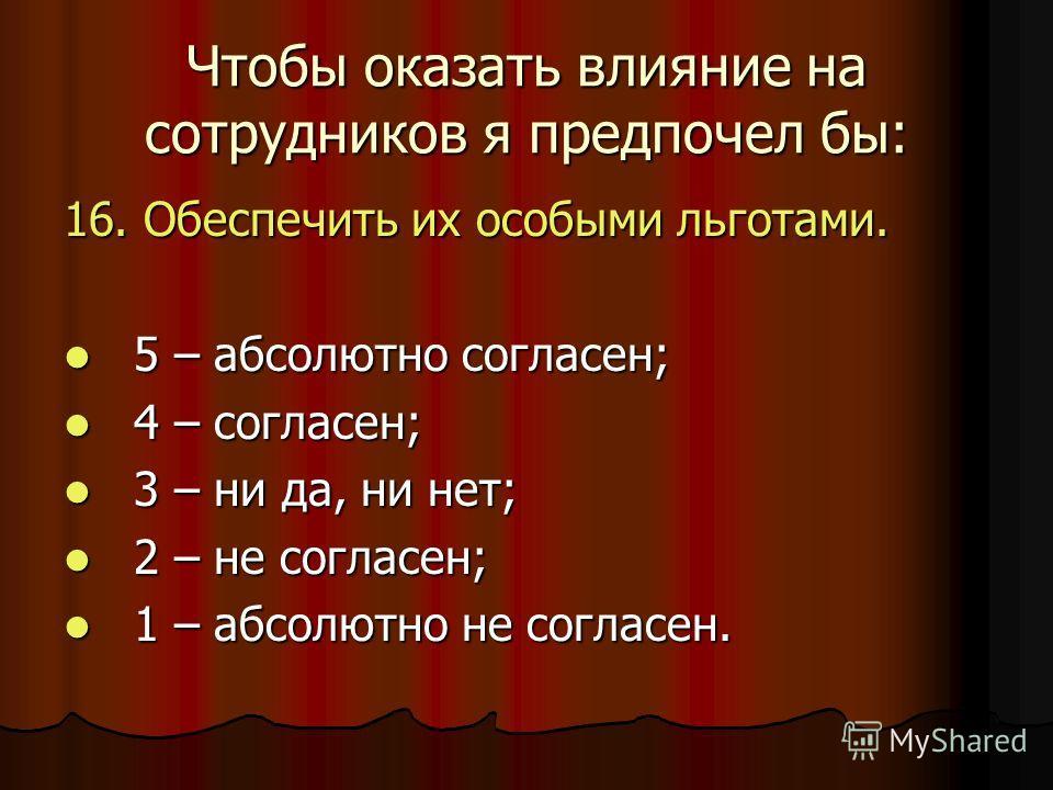 Чтобы оказать влияние на сотрудников я предпочел бы: 16. Обеспечить их особыми льготами. 5 – абсолютно согласен; 5 – абсолютно согласен; 4 – согласен; 4 – согласен; 3 – ни да, ни нет; 3 – ни да, ни нет; 2 – не согласен; 2 – не согласен; 1 – абсолютно