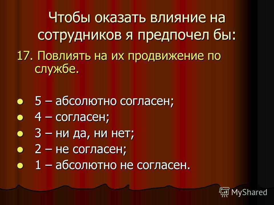 Чтобы оказать влияние на сотрудников я предпочел бы: 17. Повлиять на их продвижение по службе. 5 – абсолютно согласен; 5 – абсолютно согласен; 4 – согласен; 4 – согласен; 3 – ни да, ни нет; 3 – ни да, ни нет; 2 – не согласен; 2 – не согласен; 1 – абс