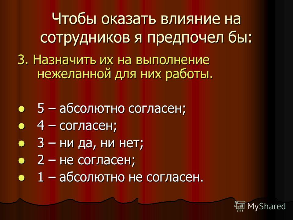 Чтобы оказать влияние на сотрудников я предпочел бы: 3. Назначить их на выполнение нежеланной для них работы. 5 – абсолютно согласен; 5 – абсолютно согласен; 4 – согласен; 4 – согласен; 3 – ни да, ни нет; 3 – ни да, ни нет; 2 – не согласен; 2 – не со