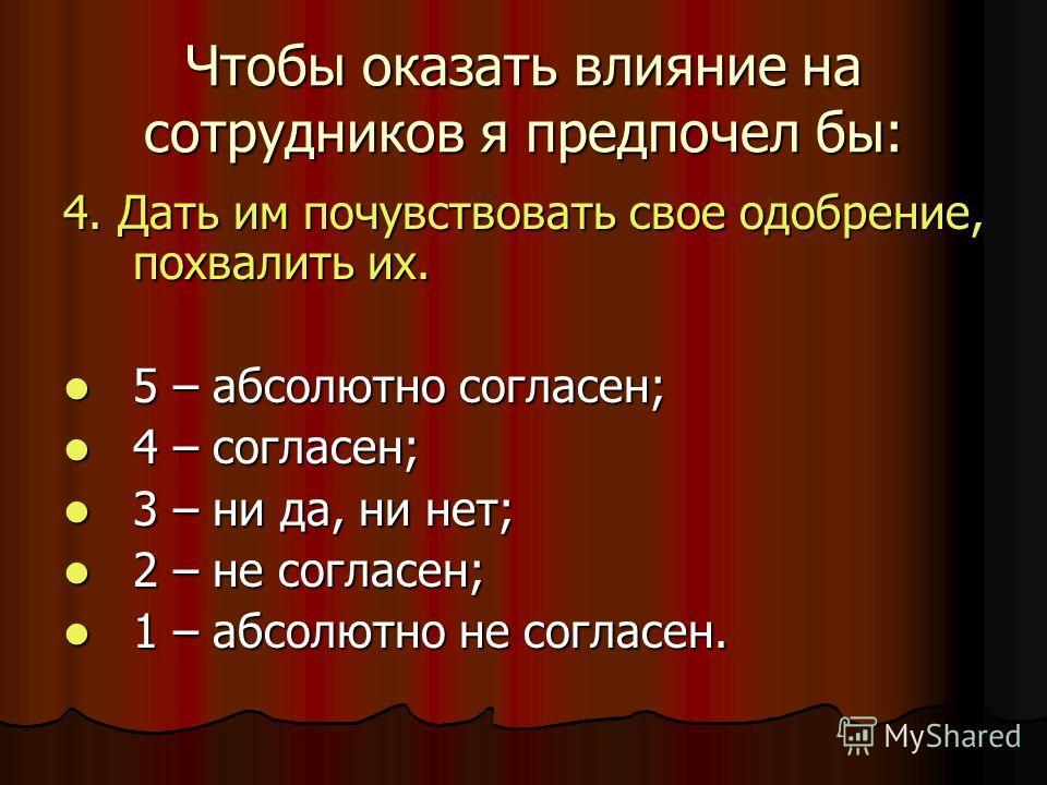 Чтобы оказать влияние на сотрудников я предпочел бы: 4. Дать им почувствовать свое одобрение, похвалить их. 5 – абсолютно согласен; 5 – абсолютно согласен; 4 – согласен; 4 – согласен; 3 – ни да, ни нет; 3 – ни да, ни нет; 2 – не согласен; 2 – не согл