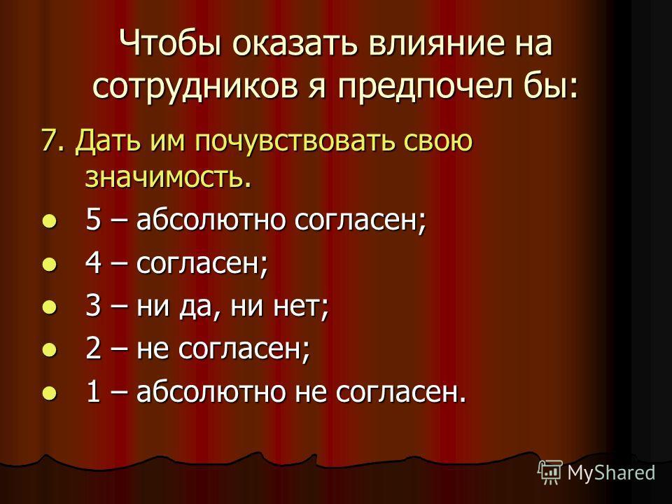 Чтобы оказать влияние на сотрудников я предпочел бы: 7. Дать им почувствовать свою значимость. 5 – абсолютно согласен; 5 – абсолютно согласен; 4 – согласен; 4 – согласен; 3 – ни да, ни нет; 3 – ни да, ни нет; 2 – не согласен; 2 – не согласен; 1 – абс