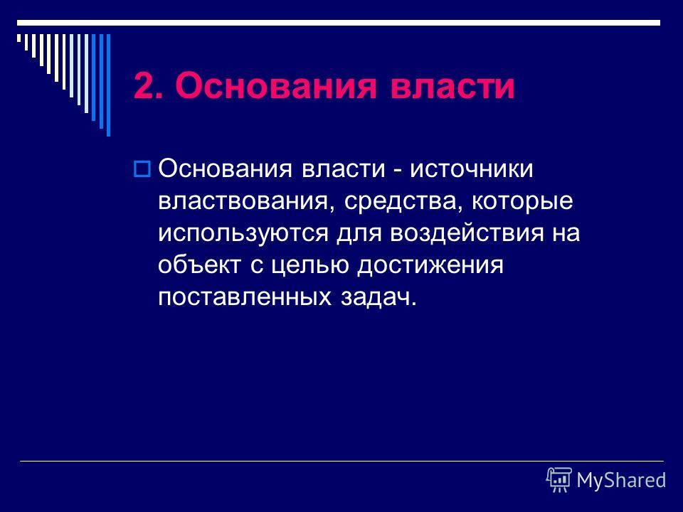 2. Основания власти Основания власти - источники властвования, средства, которые используются для воздействия на объект с целью достижения поставленных задач.