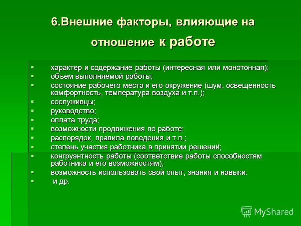 6.Внешние факторы, влияющие на отношение к работе характер и содержание работы (интересная или монотонная); характер и содержание работы (интересная или монотонная); объем выполняемой работы; объем выполняемой работы; состояние рабочего места и его о