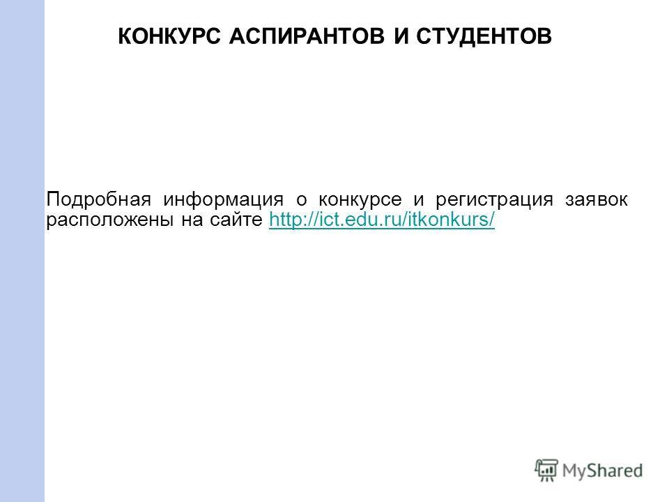 КОНКУРС АСПИРАНТОВ И СТУДЕНТОВ Подробная информация о конкурсе и регистрация заявок расположены на сайте http://ict.edu.ru/itkonkurs/http://ict.edu.ru/itkonkurs/