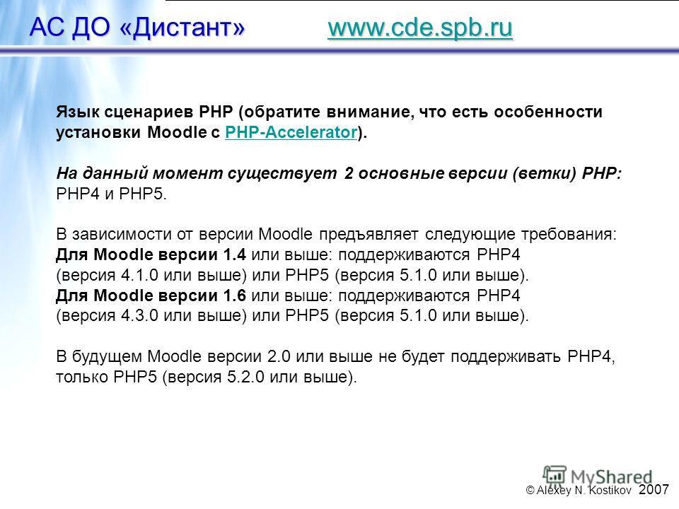 © Alexey N. Kostikov 2007 49 АС ДО «Дистант» www.cde.spb.ru www.cde.spb.ru Язык сценариев PHP (обратите внимание, что есть особенности установки Moodle с PHP-Accelerator).PHP-Accelerator На данный момент существует 2 основные версии (ветки) PHP: PHP4